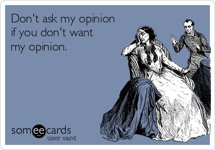 Don't ask my opinion if you don't want my opinion.