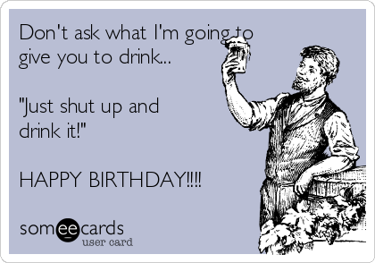 """Don't ask what I'm going to give you to drink...  """"Just shut up and drink it!""""   HAPPY BIRTHDAY!!!!"""