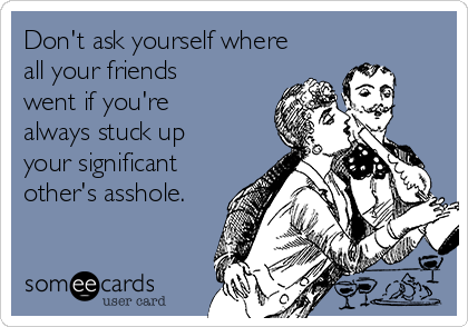 Don't ask yourself where all your friends went if you're always stuck up your significant other's asshole.