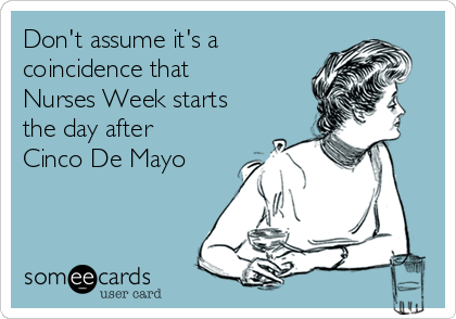 Don't assume it's a coincidence that Nurses Week starts the day after Cinco De Mayo