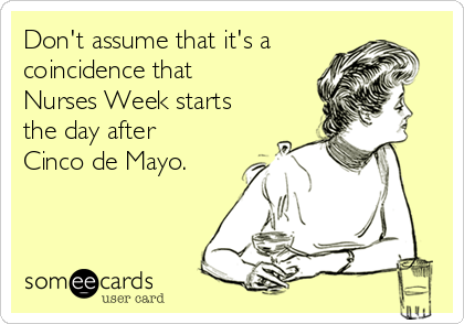 Don't assume that it's a coincidence that Nurses Week starts the day after Cinco de Mayo.