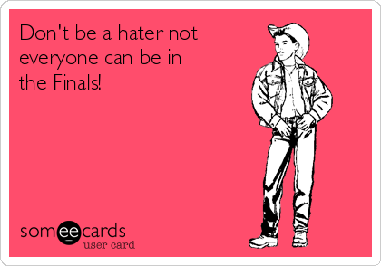 Don't be a hater not        everyone can be in the Finals!