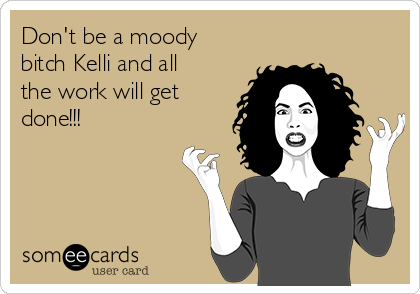 Don't be a moody bitch Kelli and all the work will get done!!!