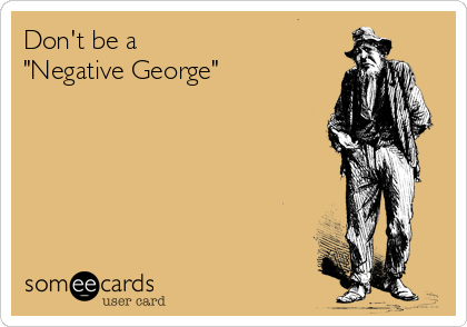 "Don't be a ""Negative George"""
