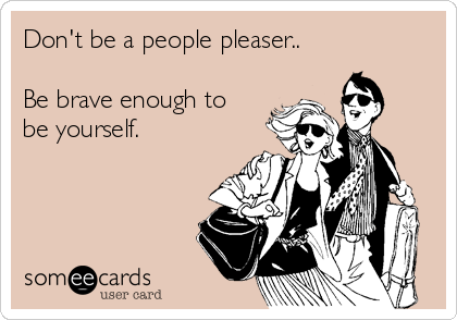 Don't be a people pleaser..  Be brave enough to be yourself.