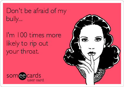 Don't be afraid of my bully...  I'm 100 times more likely to rip out your throat.