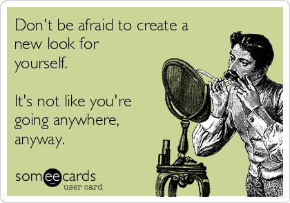 Don't be afraid to create a new look for yourself.  It's not like you're going anywhere, anyway.