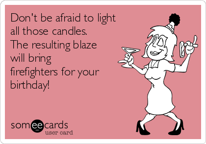 Don't be afraid to light all those candles. The resulting blaze will bring firefighters for your birthday!