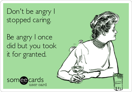 Don't be angry I stopped caring.  Be angry I once did but you took it for granted.