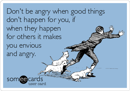 Don't be angry when good things don't happen for you, if when they happen  for others it makes you envious and angry.