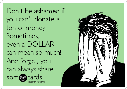 Don't be ashamed if  you can't donate a  ton of money. Sometimes, even a DOLLAR  can mean so much! And forget, you can always share!