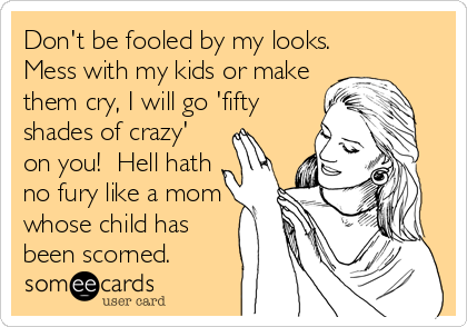 Don't be fooled by my looks. Mess with my kids or make them cry, I will go 'fifty shades of crazy' on you!  Hell hath no fury like a mom whose child has been scorned.