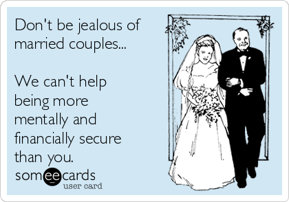 Don't be jealous of  married couples...  We can't help being more mentally and financially secure than you.