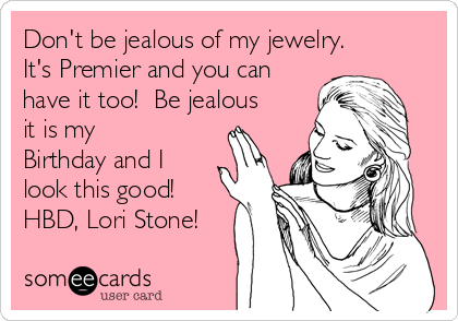 Don't be jealous of my jewelry. It's Premier and you can have it too!  Be jealous it is my Birthday and I look this good!  HBD, Lori Stone!