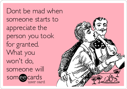 Dont be mad when someone starts to appreciate the person you took for granted. What you won't do,  someone will