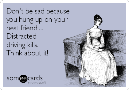 Don't be sad because you hung up on your best friend ... Distracted driving kills. Think about it!