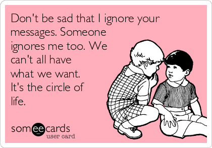 Don't be sad that I ignore your messages. Someone ignores me too. We can't all have what we want. It's the circle of life.