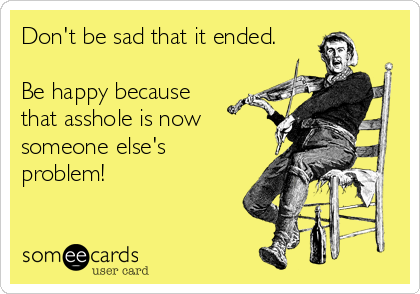 Don't be sad that it ended.  Be happy because that asshole is now someone else's problem!