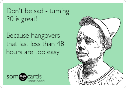 Don't be sad - turning 30 is great!  Because hangovers that last less than 48 hours are too easy.
