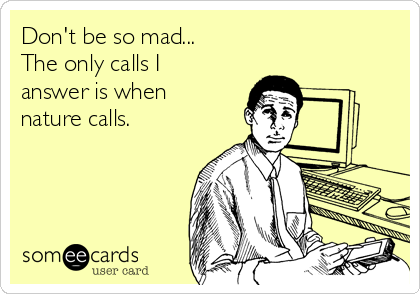 Don't be so mad... The only calls I answer is when nature calls.