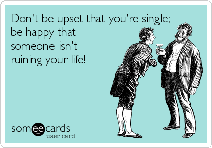 Don't be upset that you're single; be happy that someone isn't ruining your life!