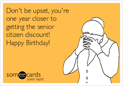 Don't be upset, you're one year closer to getting the senior citizen discount!  Happy Birthday!