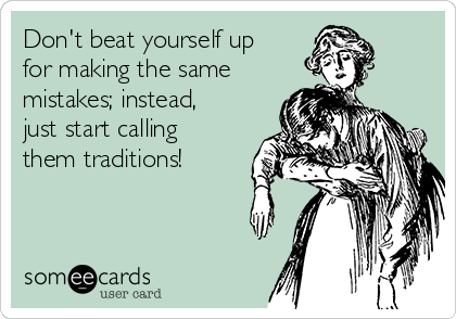Don't beat yourself up for making the same mistakes; instead, just start calling them traditions!