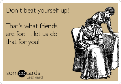 Don't beat yourself up!  That's what friends are for. . . let us do that for you!