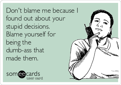 Don't blame me because I found out about your stupid decisions. Blame yourself for being the dumb-ass that made them.