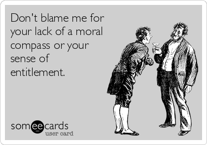 Don't blame me for your lack of a moral compass or your sense of  entitlement.