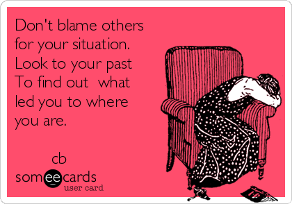 Don't blame others for your situation. Look to your past  To find out  what led you to where you are.          cb