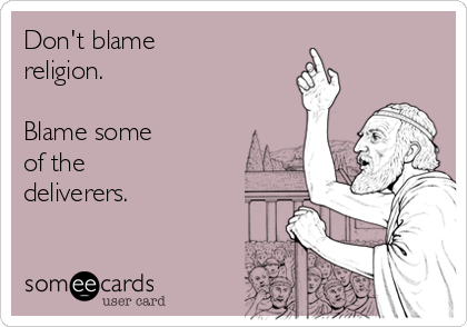 Don't blame religion.    Blame some of the deliverers.