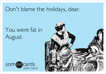 Don't blame the holidays, dear.   You were fat in August.