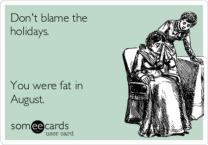 Don't blame the holidays.    You were fat in August.