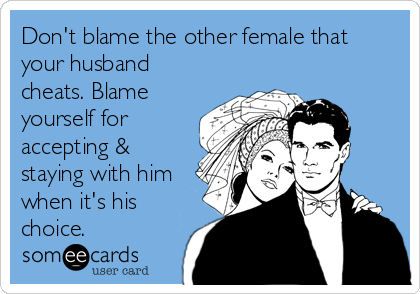 Don't blame the other female that your husband cheats. Blame yourself for accepting & staying with him when it's his choice.