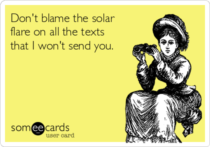 Don't blame the solar flare on all the texts that I won't send you.