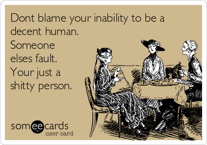 Dont blame your inability to be a decent human. Someone elses fault. Your just a shitty person.