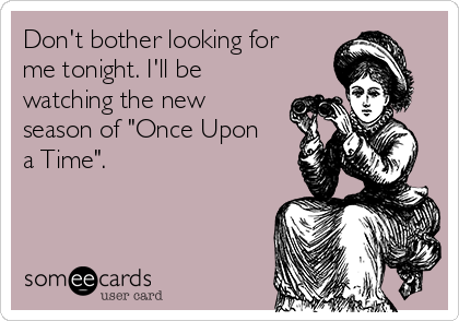 """Don't bother looking for me tonight. I'll be watching the new season of """"Once Upon a Time""""."""