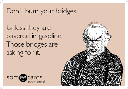 Don't burn your bridges.   Unless they are covered in gasoline. Those bridges are asking for it.