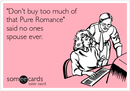 """""""Don't buy too much of that Pure Romance"""" said no ones spouse ever."""