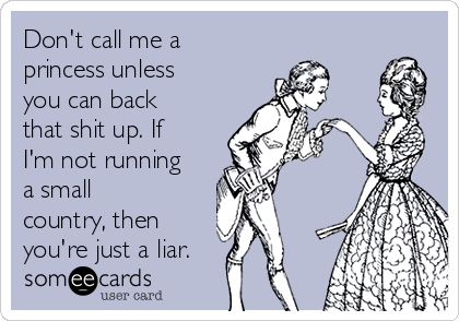 Don't call me a princess unless you can back that shit up. If I'm not running a small country, then you're just a liar.