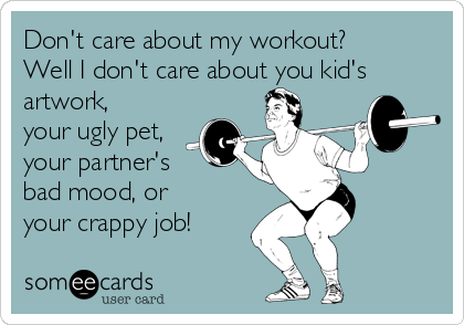 Don't care about my workout? Well I don't care about you kid's artwork, your ugly pet, your partner's bad mood, or your crappy job!