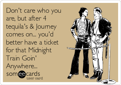 Don't care who you are, but after 4 tequila's & Journey comes on... you'd better have a ticket for that Midnight Train Goin' Anywhere...