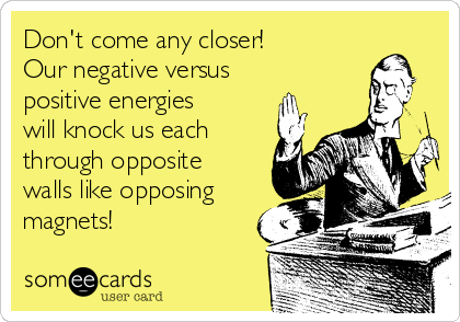 Don't come any closer!   Our negative versus positive energies will knock us each through opposite walls like opposing magnets!