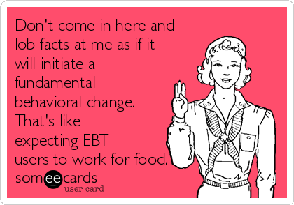 Don't come in here and lob facts at me as if it will initiate a fundamental behavioral change. That's like expecting EBT users to work for food.