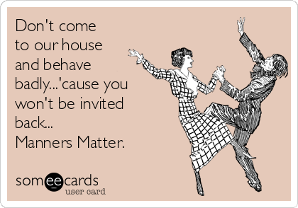 Don't come to our house and behave badly...'cause you won't be invited back... Manners Matter.