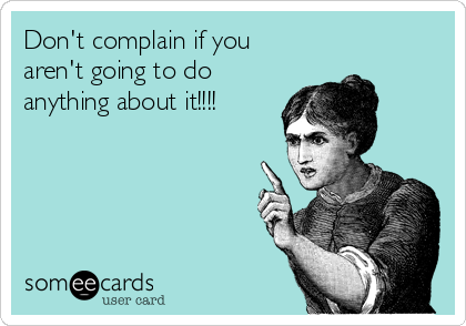 Don't complain if you aren't going to do anything about it!!!!