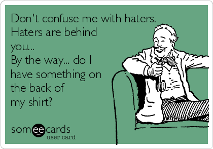 Don't confuse me with haters. Haters are behind you...  By the way... do I have something on the back of  my shirt?