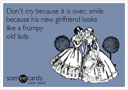 Don't cry because it is over, smile because his new girlfriend looks like a frumpy old lady.