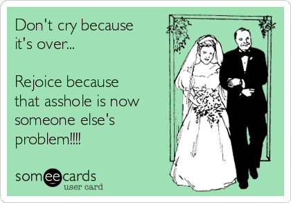 Don't cry because it's over...  Rejoice because that asshole is now someone else's problem!!!!  ✌️